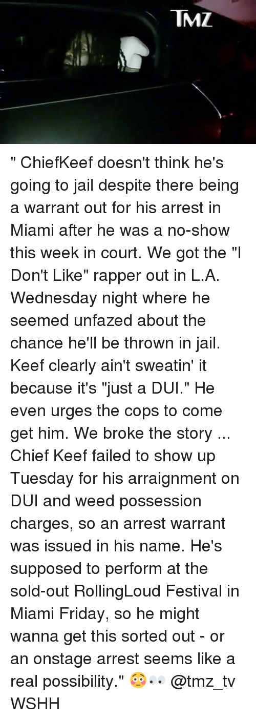 """Keefs: TMZ """" ChiefKeef doesn't think he's going to jail despite there being a warrant out for his arrest in Miami after he was a no-show this week in court. We got the """"I Don't Like"""" rapper out in L.A. Wednesday night where he seemed unfazed about the chance he'll be thrown in jail. Keef clearly ain't sweatin' it because it's """"just a DUI."""" He even urges the cops to come get him. We broke the story ... Chief Keef failed to show up Tuesday for his arraignment on DUI and weed possession charges, so an arrest warrant was issued in his name. He's supposed to perform at the sold-out RollingLoud Festival in Miami Friday, so he might wanna get this sorted out - or an onstage arrest seems like a real possibility."""" 😳👀 @tmz_tv WSHH"""