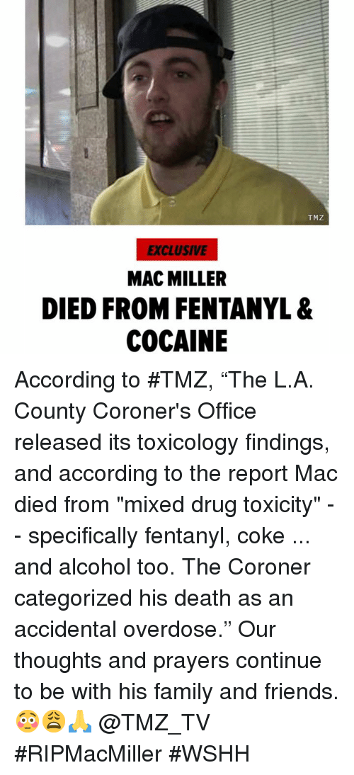 "Overdose: TMZ  EXCLUSIVE  MAC MILLER  DIED FROM FENTANYL &  COCAINE According to #TMZ, ""The L.A. County Coroner's Office released its toxicology findings, and according to the report Mac died from ""mixed drug toxicity"" -- specifically fentanyl, coke ... and alcohol too. The Coroner categorized his death as an accidental overdose."" Our thoughts and prayers continue to be with his family and friends. 😳😩🙏 @TMZ_TV #RIPMacMiller #WSHH"