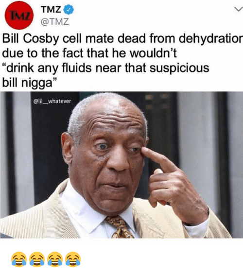 """Bill Cosby: TMZ  IML  Bill Cosby cell mate dead from dehydratior  due to the fact that he wouldn't  """"drink any fluids near that suspicious  bill nigga""""  @lil whatever 😂😂😂😂"""