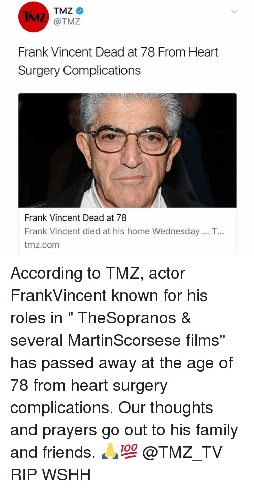 "franks: TMZ  MZ @TMZ  Frank Vincent Dead at 78 From Heart  Surgery Complications  Frank Vincent Dead at 78  Frank Vincent died at his home Wednesday .. T  tmz.com  .. According to TMZ, actor FrankVincent known for his roles in "" TheSopranos & several MartinScorsese films"" has passed away at the age of 78 from heart surgery complications. Our thoughts and prayers go out to his family and friends. 🙏💯 @TMZ_TV RIP WSHH"