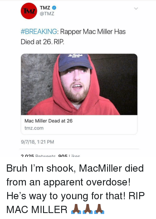 Overdose: TMZ  @TMZ  IMZ  #BREAKING-Rapper Mac Miller Has  Died at 26.RIP.  Mac Miller Dead at 26  tmz.comm  9/7/18, 1:21 PM Bruh I'm shook, MacMiller died from an apparent overdose! He's way to young for that! RIP MAC MILLER 🙏🏿🙏🏿🙏🏿