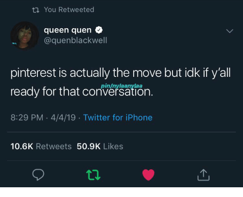 8 29: tn You Retweeted  queen quen  @quenblackwell  pinterest is actually the move but idk if y'all  ready for that cn.  8:29 PM 4/4/19 Twitter for iPhone  pin/nylaanylaa  10.6K Retweets 50.9K Likes