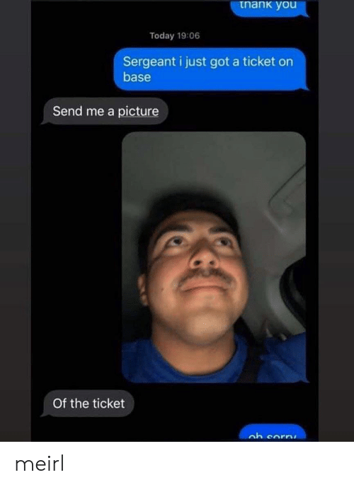 Today, MeIRL, and A Picture: tnank you  Today 19:06  Sergeant i just got a ticket on  base  Send me a picture  Of the ticket meirl