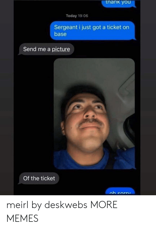 Dank, Memes, and Target: tnank you  Today 19:06  Sergeant i just got a ticket on  base  Send me a picture  Of the ticket meirl by deskwebs MORE MEMES