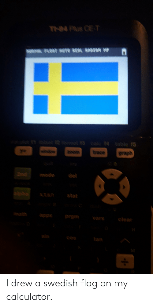 Wow, Apps, and Calculator: TNPS CE T  o set 12omt  N table t5  wow  Orace  anom  graph  mode  stat  mal  apps  ప్ర  clear  sin  COS  tan I drew a swedish flag on my calculator.
