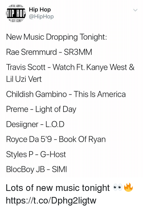 Hiphop: tNTAL ADVIS  IP HO  Hip Hop  @HipHop  OLICIT CONT  New Music Dropping Tonight:  Rae Sremmurd - SR3MM  Travis Scott - Watch Ft. Kanye West &  Lil Uzi Vert  Childish Gambino - This ls America  Preme - Light of Day  Designer - LO.D  Royce Da 5'9 - Book Of Ryan  Styles P- G-Host  BlocBoy JB - SIMI Lots of new music tonight 👀🔥 https://t.co/Dphg2ligtw