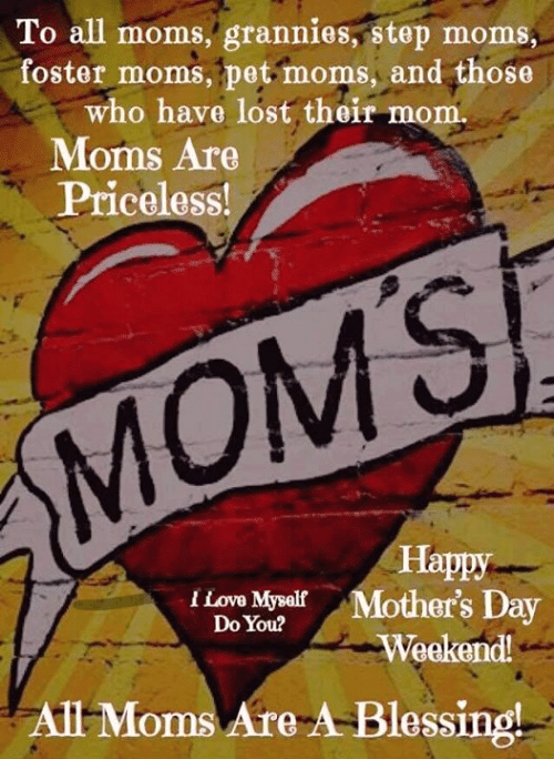 Love, Memes, and Moms: To all moms, grannies, step moms  foster moms, pet moms, and those  who have lost their mom.  . Moms Are  Priceloss!  MOMS  Happy  I Love MysalfMother's Day  Do You?  Weekend!  All Moms Are A-Blessing!