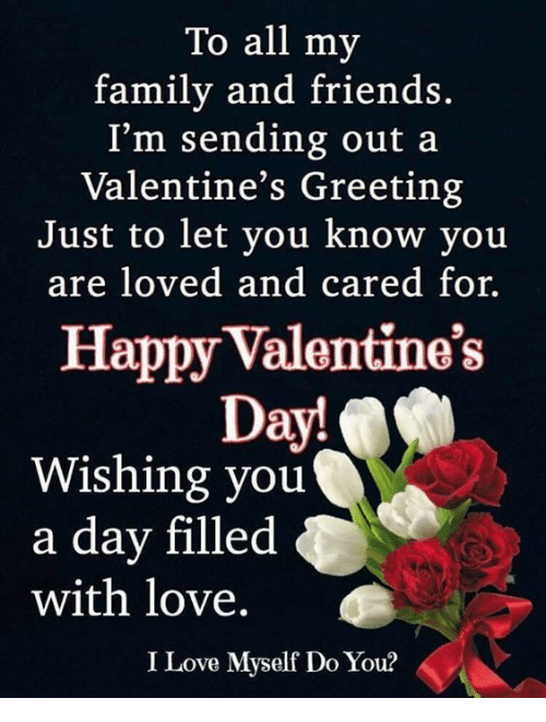 Family, Friends, and Love: To all my  family and friends  I'm sending out a  Valentine's Greeting  Just to let vou know vou  are loved and cared for.  Happy Valentine's  Day!  Wishing you  a day filled  with love.  I Love Myself Do You?
