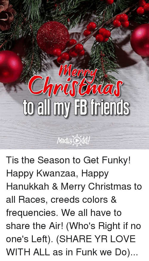 kwanzaa: to all my FB friends Tis the Season to Get Funky! Happy Kwanzaa, Happy Hanukkah & Merry Christmas to all Races, creeds colors & frequencies. We all have to share the Air! (Who's Right if no one's Left). (SHARE YR LOVE WITH ALL as in Funk we Do)...