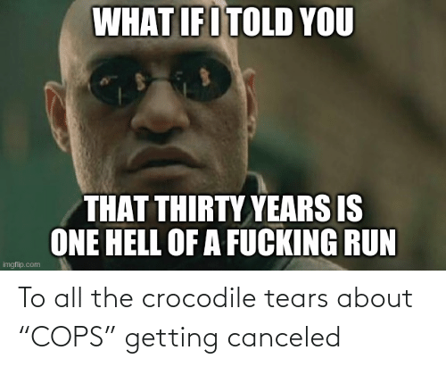 """cops: To all the crocodile tears about """"COPS"""" getting canceled"""