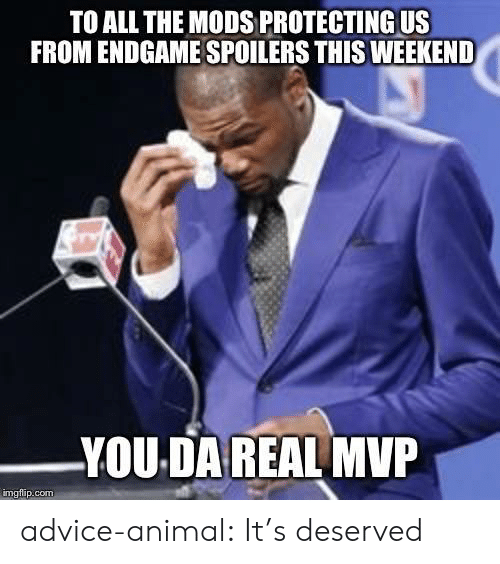 Advice Animal: TO ALL THE MODS PROTECTING US  FROM ENDGAME SPOILERS THIS WEEKEND  YOU DA REAL MVP  imgflip.com advice-animal:  It's deserved