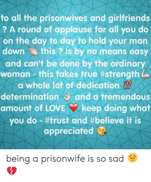 True, Sad, and Girlfriends: to all the prisonwives and girlfriends  ? A round of applause for all you do  on the day to day to hold your man  this ? Is by no means easy  and can't be done by the ordinary  woman - this takes true #strength  a whole lot of dedication 100  determination and a tremendous  amount of LOVEkeep doing what  you do #trust and #believe it is  appreciated  down being a prisonwife is so sad 😔💔