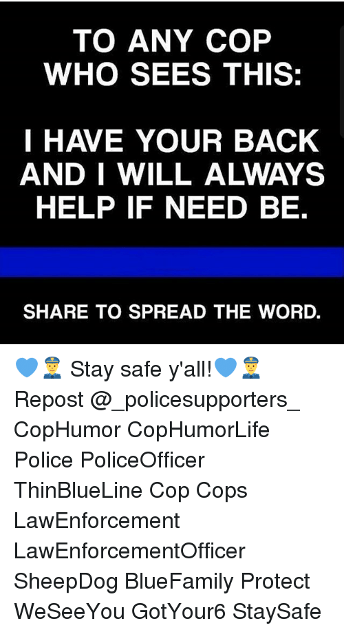 Spreaded: TO ANY COP  WHO SEES THIS:  I HAVE YOUR BACK  AND I WILL ALWAYS  HELP IF NEED BE.  SHARE TO SPREAD THE WORD. 💙👮 Stay safe y'all!💙👮 Repost @_policesupporters_ CopHumor CopHumorLife Police PoliceOfficer ThinBlueLine Cop Cops LawEnforcement LawEnforcementOfficer SheepDog BlueFamily Protect WeSeeYou GotYour6 StaySafe