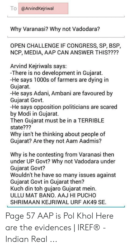 Kejriwal: To@ArvindKejriwal  Why Varanasi? Why not Vadodara?  OPEN CHALLENGE IF CONGRESS, SP, BSP,  NCP, MEDIA, AAP CAN ANSWER THIS????  Arvind Kejriwals says:  -There is no development in Gujarat.  -He says 1000s of farmers are dying in  Gujarat.  -He says Adani, Ambani are favoured by  Gujarat Govt.  -He says opposition politicians are scared  by Modi in Gujarat.  Then Gujarat must be in a TERRIBLE  state???  Why isn't he thinking about people of  Gujarat? Are they not Aam Aadmis?  Why is he contesting from Varanasi then  under UP Govt? Why not Vadodara under  Gujarat Govt?  Wouldn't he have so many issues against  Gujarat Govt in Gujarat then?  Kuch din toh gujaro Gujarat mein.  ULLU MAT BANO. AAJ HI PUCHO  SHRIMAAN KEJRIWAL URF AK49 SE. Page 57 AAP is Pol Khol Here are the evidences   IREF® - Indian Real ...