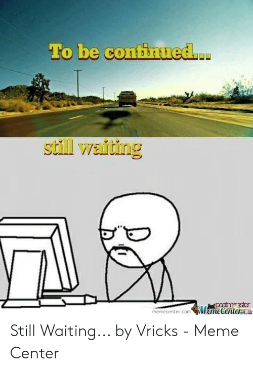 Meme, Waiting..., and Com: To be continued..  still waithing  paatmster  Meme Centere  memecenter.com Still Waiting... by Vricks - Meme Center