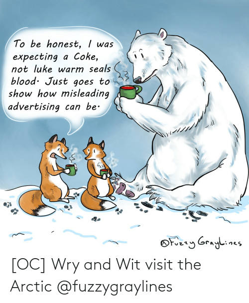 coke: To be honest, I was  expecting a Coke,  not luke warm seals  blood. Just goes to  show how misleading  advertising can be.  OFuzzy Graylines [OC] Wry and Wit visit the Arctic @fuzzygraylines