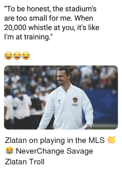 "zlatan: ""To be honest, the stadium's  are too small for me. When  20,000 whistle at you, it's like  I'm at training.""  LA Zlatan on playing in the MLS 👏😂 NeverChange Savage Zlatan Troll"