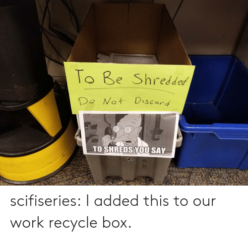 Tumblr, Work, and Blog: To Be Shredded  Do Not Discard  TO SHREDS YOU SAY scifiseries:  I added this to our work recycle box.