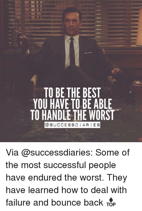 Memes, 🤖, and Endurance: TO BE THE BEST  YOU HAVE TO BE ABLE  TO HANDLE THE WORST  COSUCCESSDI ARIES Via @successdiaries: Some of the most successful people have endured the worst. They have learned how to deal with failure and bounce back 🔝