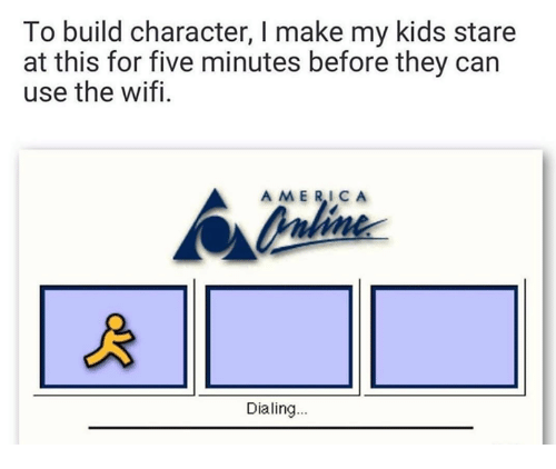 dialing: To build character, I make my kids stare  at this for five minutes before they can  use the wifi.  AMERICA  Dialing...