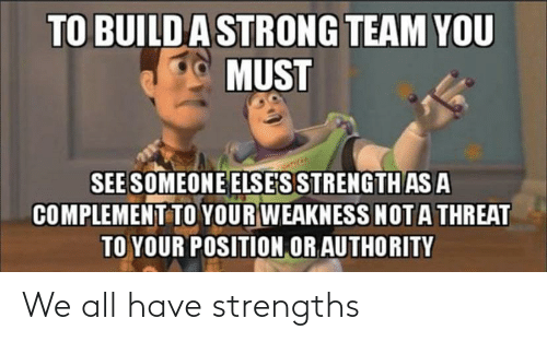Threat: TO BUILDA STRONG TEAM YOU  MUST  SEE SOMEONE ELSE'S STRENGTH AS A  COMPLEMENT TO YOUR WEAKNESS NOTA THREAT  TO YOUR POSITION OR AUTHORITY We all have strengths