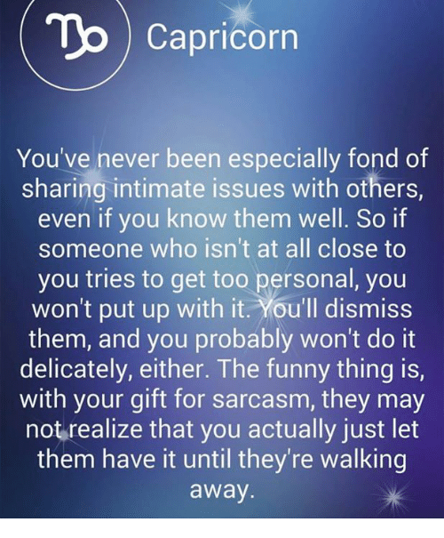 Funny, Capricorn, and Never: To Capricorn  You've never been especially fond of  sharing intimate issues with others,  even if you know them well. So if  someone who isn't at all close to  you tries to get too personal, you  won't put up with it. You'll dismiss  them, and you probably won't do it  delicately, either. The funny thing is,  with your gift for sarcasm, they may  not realize that you actually just let  them have it until they're walking  away.