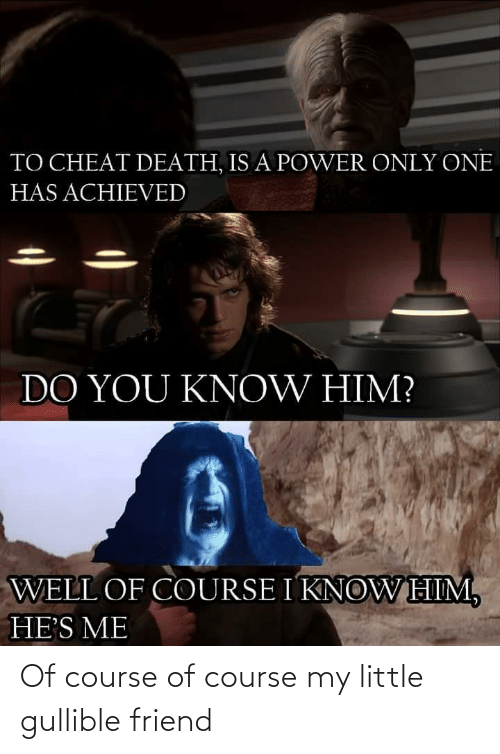 Death: TO CHEAT DEATH, IS A POWER ONLY ONE  HAS ACHIEVED  DO YOU KNOW HIM?  WELL OF COURSE I KNOWHIM,  HE'S ME Of course of course my little gullible friend