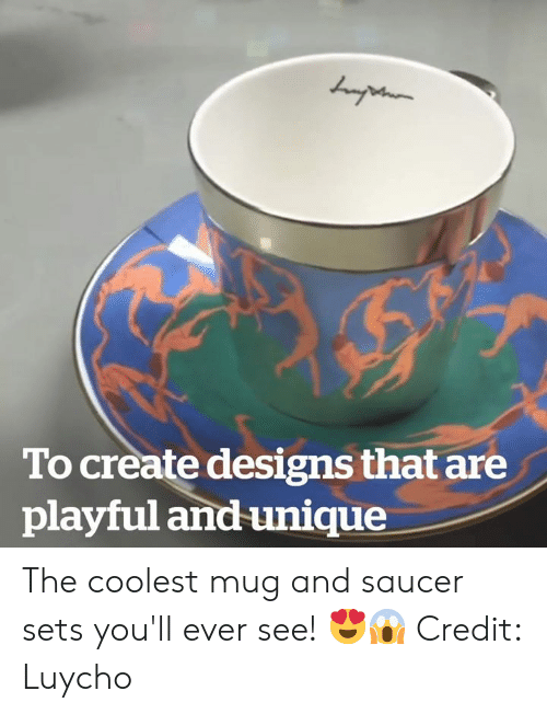 playful: To create designs that are  playful and unique The coolest mug and saucer sets you'll ever see! 😍😱  Credit: Luycho