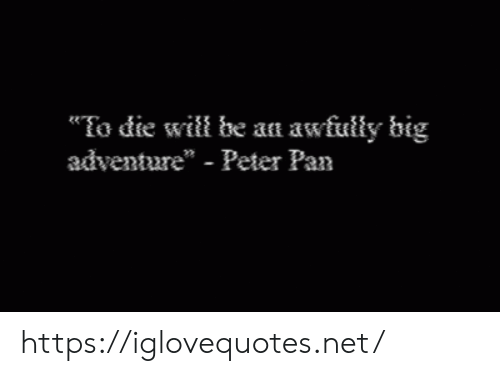 "Peter Pan: To die will be an awfully big  adventure"" - Peter Pan https://iglovequotes.net/"