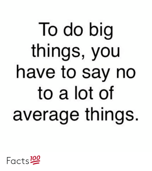 Facts, Hood, and Big: To do big  things, you  have to say no  to a lot of  average things. Facts💯
