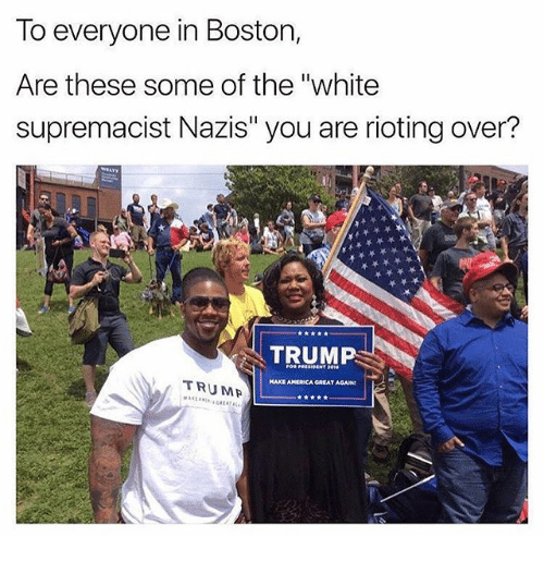 "Rioting: To everyone in Boston,  Are these some of the ""white  supremacist Nazis"" you are rioting over?  TRUMR  HAKE AMERICA GREAT AGAN  TRUMP"