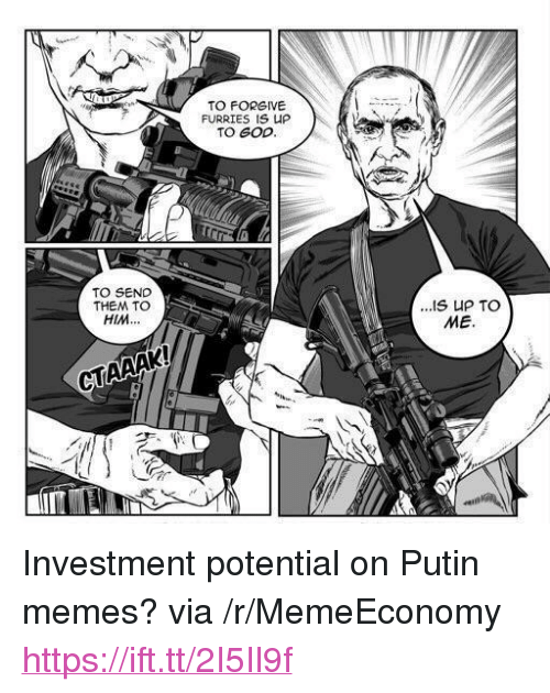 "God, Memes, and Putin: TO FORGIVE  FURRIES IS UP  TO GOD  TO SEND  THEM TO  HIM...  ME.  CTAAAK <p>Investment potential on Putin memes? via /r/MemeEconomy <a href=""https://ift.tt/2I5Il9f"">https://ift.tt/2I5Il9f</a></p>"