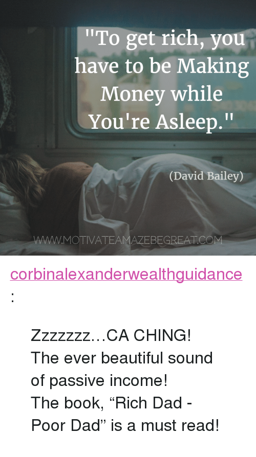 "Making Money: To get rich, you  have to be Making  Money while  You're Asleep.""  Il  (David Bailey)  AZEBEGREATC <p><a href=""https://corbinalexanderwealthguidance.tumblr.com/post/173542407999/zzzzzzzca-ching-the-ever-beautiful-sound-of"" class=""tumblr_blog"">corbinalexanderwealthguidance</a>:</p><blockquote> <p>Zzzzzzz…CA CHING!  </p> <p>The ever beautiful sound of passive income!</p> <p>The book, ""Rich Dad - Poor Dad"" is a must read!<br/></p> </blockquote>"