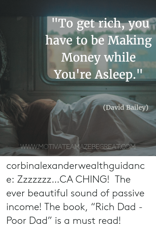 "Making Money: To get rich, you  have to be Making  Money while  You're Asleep.""  Il  (David Bailey)  AZEBEGREATC corbinalexanderwealthguidance: Zzzzzzz…CA CHING!   The ever beautiful sound of passive income! The book, ""Rich Dad - Poor Dad"" is a must read!"