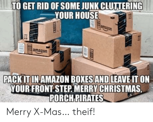 Amazon, Christmas, and House: TO GET RID OF SOME JUNK CLUTTERING  YOUR HOUSE  amazon  amazon  PACK IT IN AMAZON BOXES AND LEAVE IT ON  YOUR FRONT STEP MERRY CHRISTMAS  PORCH PIRATES Merry X-Mas… theif!