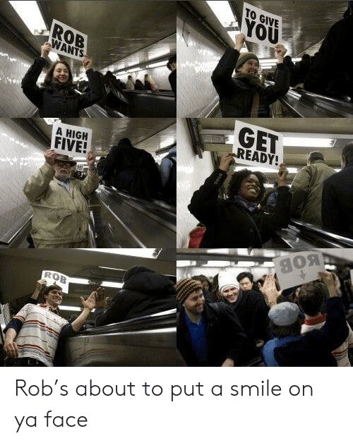 Smile, High Five, and Bob: TO GIVE  YOU  ROB  WANTS  GET  READY!  A HIGH  FIVE!  BOB  ROB Rob's about to put a smile on ya face