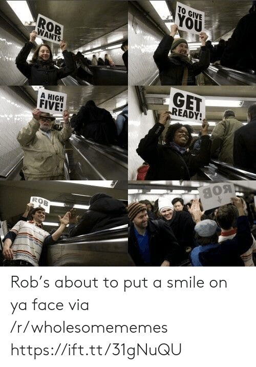 put a smile on: TO GIVE  YOU  ROB  WANTS  GET  READY!  A HIGH  FIVE!  BOB  ROB Rob's about to put a smile on ya face via /r/wholesomememes https://ift.tt/31gNuQU