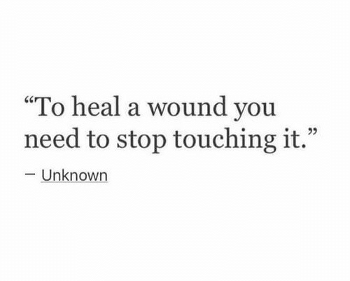 """Unknown, You, and Stop: """"To heal a wound you  need to stop touching it.""""  L 2  -Unknown"""