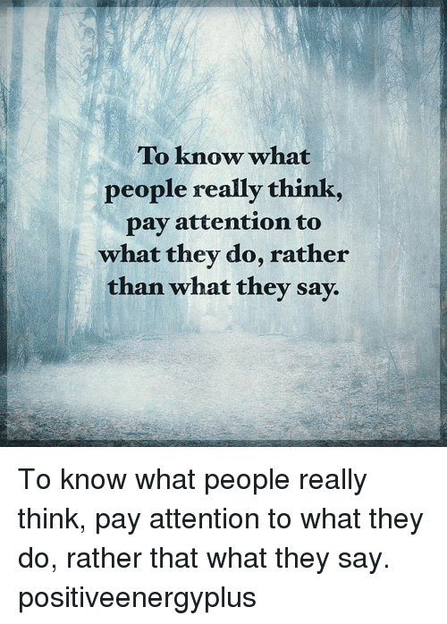 attentive: To know what  people really think  pay attention to  what they do, rather  than what they say. To know what people really think, pay attention to what they do, rather that what they say. positiveenergyplus