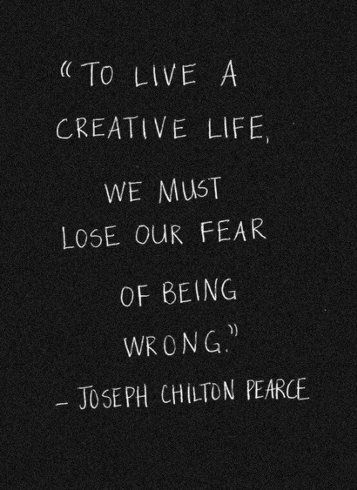 Life, Live, and Fear: To LIVE A  CREATIVE LIFE  WE MUST  LOSE OUR FEAR  OF BEING  WRONG  JOSEPH CHILTON PEARCE