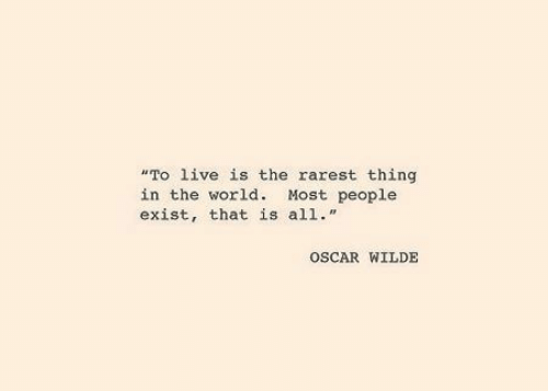 "Live, World, and Oscar Wilde: ""To live is the rarest thing  in the world. Most people  exist, that is all.""  OSCAR WILDE"