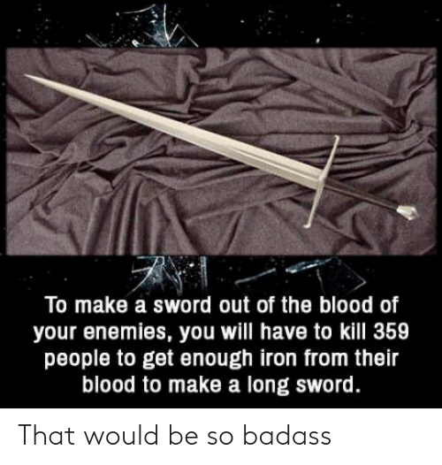 Sword: To make a sword out of the blood of  your enemies, you will have to kill 359  people to get enough iron from their  blood to make a long sword. That would be so badass