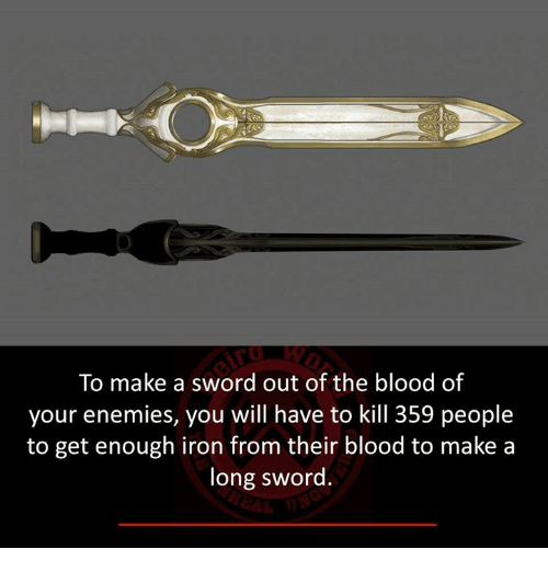 Sword: To make a sword out of the blood of  your enemies, you will have to kill 359 people  to get enough iron from their blood to make a  long sword.