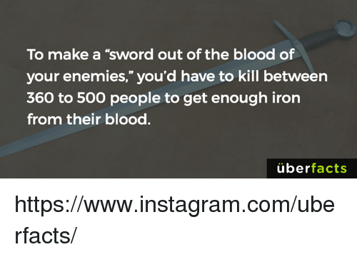 """Sword: To make a """"sword out ofthe blood of  your enemies,"""" you'd have to kill between  360 to 500 people to get enough iron  from their blood.  uber  facts https://www.instagram.com/uberfacts/"""