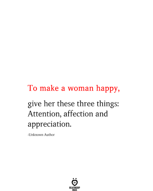 affection: To make a woman happy,  give her these three things:  Attention, affection and  appreciation  -Unknown Author  RELATIONSHIP  RILES