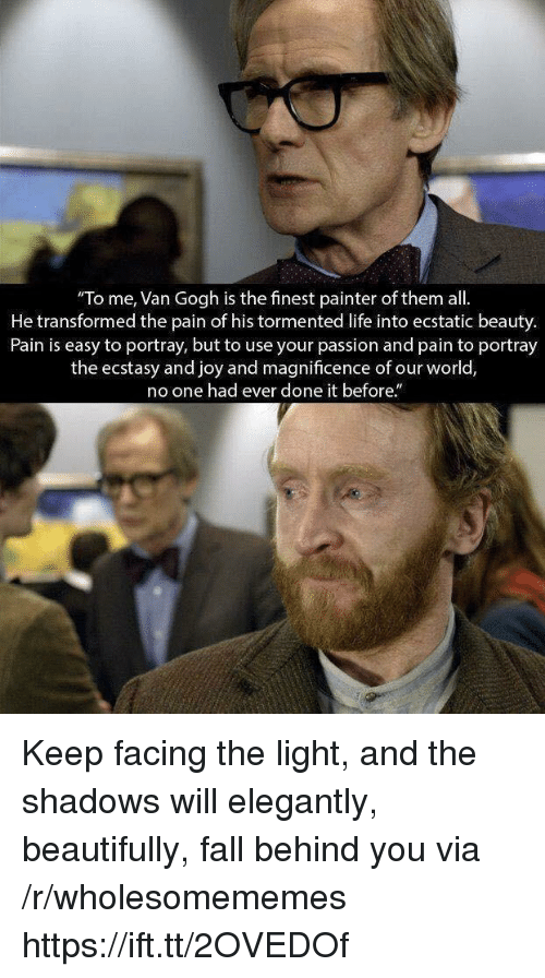 Fall, Life, and Pain: To me, Van Gogh is the finest painter of them all.  He transformed the pain of his tormented life into ecstatic beauty.  Pain is easy to portray, but to use your passion and pain to portray  the ecstasy and joy and magnificence of our worlo,  o one had ever done it before. Keep facing the light, and the shadows will elegantly, beautifully, fall behind you via /r/wholesomememes https://ift.tt/2OVEDOf