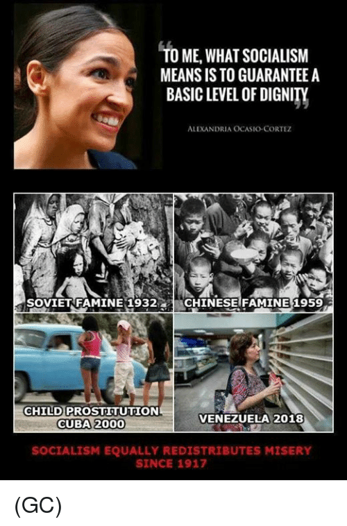 Cuba: TO ME,WHAT SOCIALISM  MEANS IS TO GUARANTEE A  BASIC LEVEL OF DIGNITY  ALEXANDRIA OCASIO-CORTEZ  SOVIETRFAMINE 1932CHINESE FAMINE 1959  CHILD PROSTITUTION  CUBA 2000  VENEZUELA 2018  SOCIALISM EQUALLY REDISTRIBUTES MISERY  SINCE 1917 (GC)