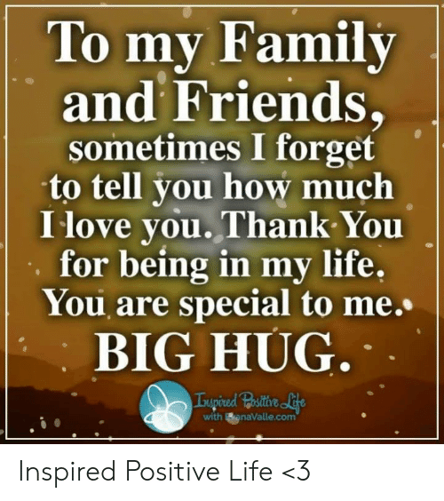 Positive Life: To mv Family  and Friends,  sometimes I forget  to tell you how much  I love you.Thank You  for being in my life,  You are special to me.  BIG HUG  with BanaValle.com Inspired Positive Life <3