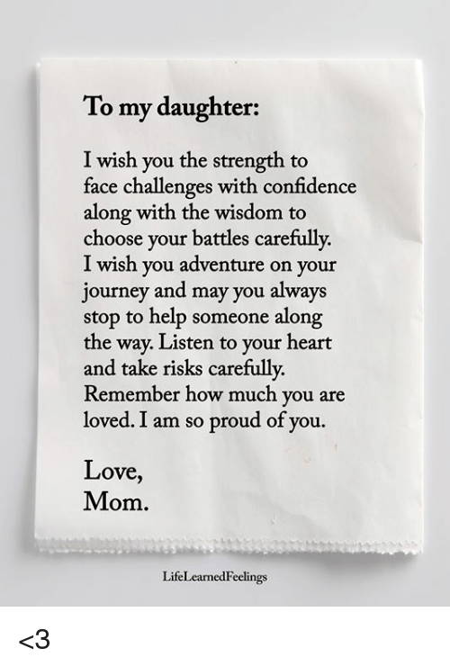 So Proud Of You: To my daughter:  I wish you the strength to  face challenges with confidence  along with the wisdom to  choose your battles carefully.  I wish you adventure on your  journey and may you always  stop to help someone along  the way. Listen to your heart  and take risks carefully  Remember how much you are  loved. I am so proud of you.  Love,  Mom.  LifeLearnedFeelings <3