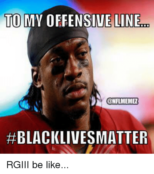 Be Like, Nfl, and Like: TO  MY OFFENSIVE LINE  CONFLMEMEL  #BLACKLIVES MATTER RGIII be like...